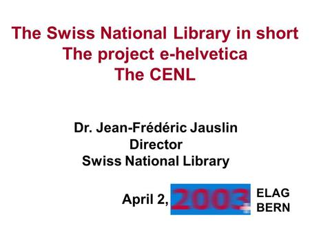 The Swiss National Library in short The project e-helvetica The CENL ELAG BERN Dr. Jean-Frédéric Jauslin Director Swiss National Library April 2,