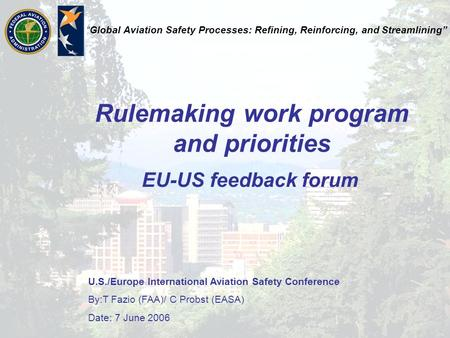 "U.S./Europe International Aviation Safety Conference By:T Fazio (FAA)/ C Probst (EASA) Date: 7 June 2006 ""Global Aviation Safety Processes: Refining, Reinforcing,"