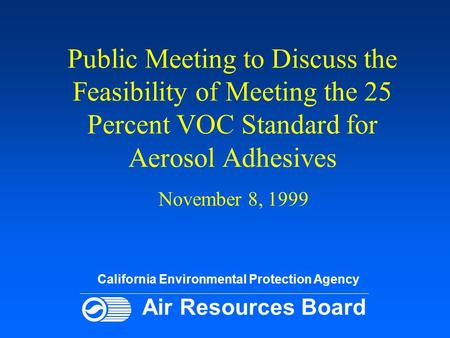 Public Meeting to Discuss the Feasibility of Meeting the 25 Percent VOC Standard for Aerosol Adhesives November 8, 1999 California Environmental Protection.