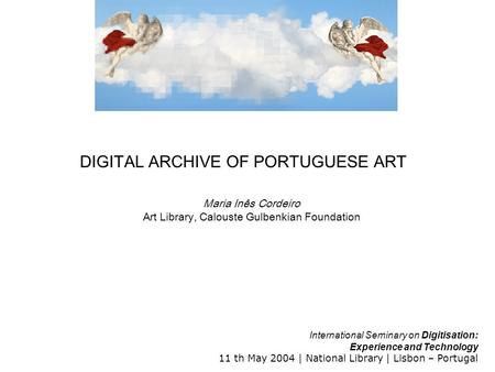 International Seminary on Digitisation: Experience and Technology 11 th May 2004 | National Library | Lisbon – Portugal DIGITAL ARCHIVE OF PORTUGUESE ART.