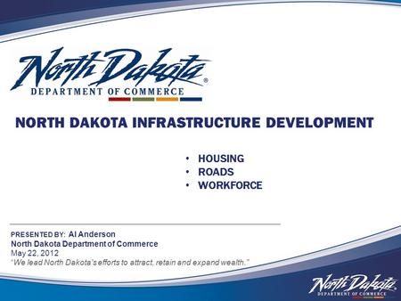 NORTH DAKOTA INFRASTRUCTURE DEVELOPMENT PRESENTED BY: Al Anderson North Dakota Department of Commerce May 22, 2012 We lead North Dakota's efforts to attract,