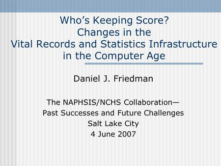 Who's Keeping Score? Changes in the Vital Records and Statistics Infrastructure in the Computer Age Daniel J. Friedman The NAPHSIS/NCHS Collaboration—