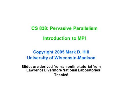 CS 838: Pervasive Parallelism Introduction to MPI Copyright 2005 Mark D. Hill University of Wisconsin-Madison Slides are derived from an online tutorial.