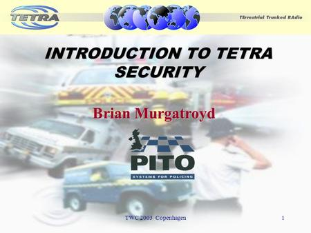 TWC 2003 Copenhagen1 INTRODUCTION TO TETRA SECURITY Brian Murgatroyd.