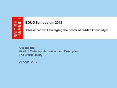 Alasdair Ball Head of Collection Acquisition and Description The British Library 26 th April 2012 EDUG Symposium 2012 'Classification: Leveraging the power.