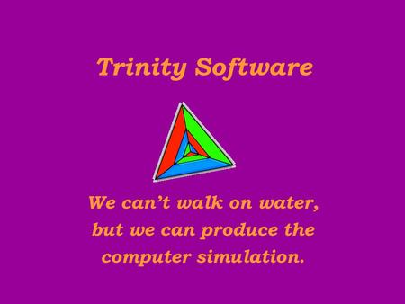 We can't walk on water, Trinity Software computer simulation. but we can produce the.