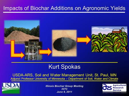 Impacts of Biochar Additions on Agronomic Yields Kurt Spokas USDA-ARS, Soil and Water Management Unit, St. Paul, MN Adjunct Professor University of Minnesota.