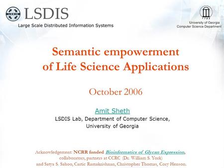 Semantic empowerment of Life Science Applications October 2006 Amit Sheth LSDIS Lab, Department of Computer Science, University of Georgia Acknowledgement: