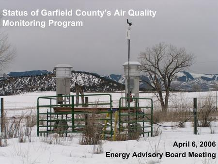Status of Garfield County's Air Quality Monitoring Program April 6, 2006 Energy Advisory Board Meeting.