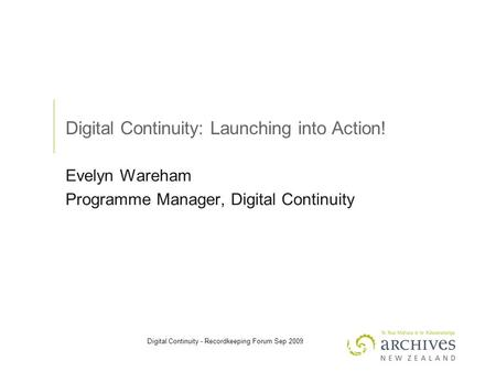 Digital Continuity - Recordkeeping Forum Sep 2009 Digital Continuity: Launching into Action! Evelyn Wareham Programme Manager, Digital Continuity.