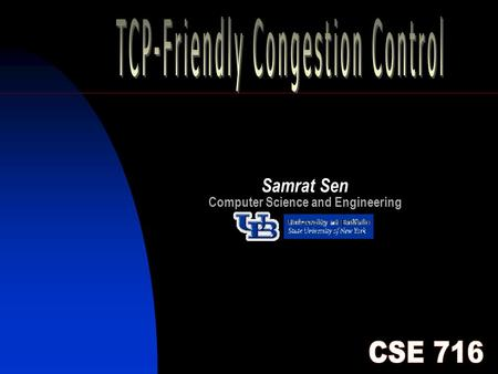 1 Samrat Sen Computer Science and Engineering. 2 Outline Introduction Abbreviations TCP Friendliness Existing TCP Ongoing Work Single Rate Congestion.