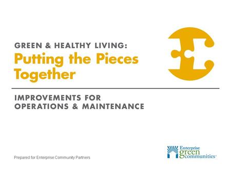 Prepared for Enterprise Community Partners. Enterprise Community Partners | 2GREEN & HEALTHY LIVING: Putting the Pieces Together Identify Maintenance.