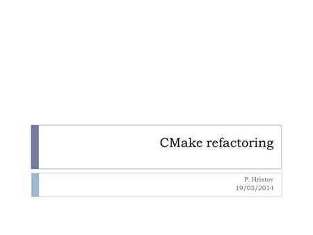 CMake refactoring P. Hristov 19/03/2014. History I  Recursive makefiles (F.Carminati): 1999-2001  Problems in dependencies  Slow  Recursive Makefiles.