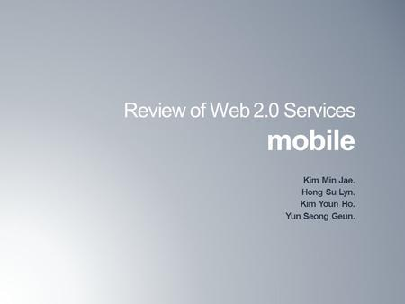 Review of Web 2.0 Services mobile Kim Min Jae. Hong Su Lyn. Kim Youn Ho. Yun Seong Geun.