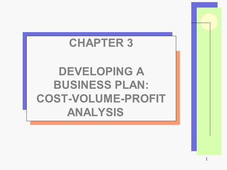 1 CHAPTER 3 DEVELOPING A BUSINESS PLAN: COST-VOLUME-PROFIT ANALYSIS.