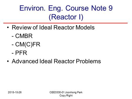 2015-10-26CEE3330-01 Joonhong Park Copy Right Environ. Eng. Course Note 9 (Reactor I) Review of Ideal Reactor Models - CMBR - CM(C)FR - PFR Advanced Ideal.