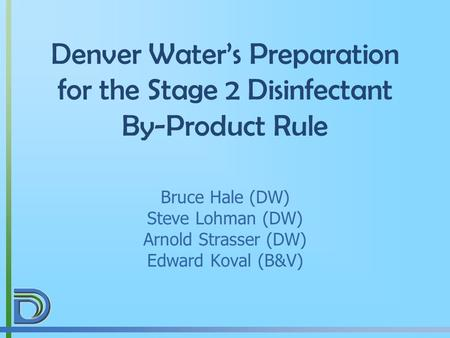 Denver Water's Preparation for the Stage 2 Disinfectant By-Product Rule Bruce Hale (DW) Steve Lohman (DW) Arnold Strasser (DW) Edward Koval (B&V)