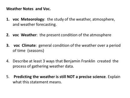 Weather Notes and Voc. 1.voc Meteorology: the study of the weather, atmosphere, and weather forecasting. 2.voc Weather: the present condition of the atmosphere.