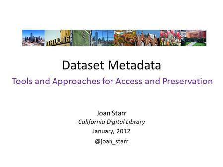 Dataset Metadata Joan Starr California Digital Library January, Tools and Approaches for Access and Preservation.