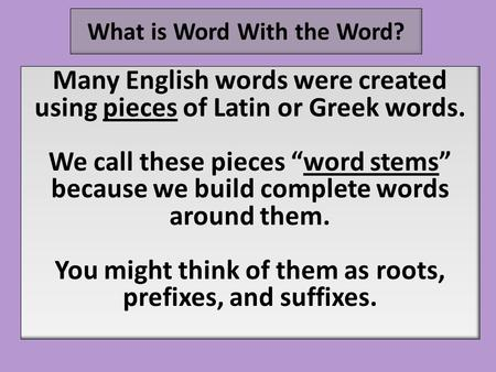 "What is Word With the Word? Many English words were created using pieces of Latin or Greek words. We call these pieces ""word stems"" because we build complete."
