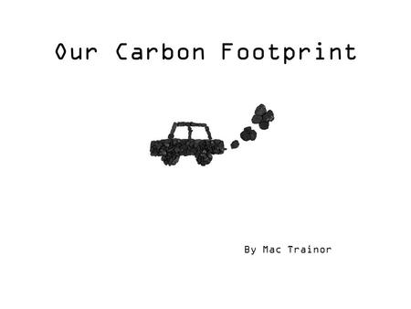Our Carbon Footprint By Mac Trainor. DEFINITION: A carbon footprint is the total set of GHG (greenhouse gas) emissions caused directly and indirectly.