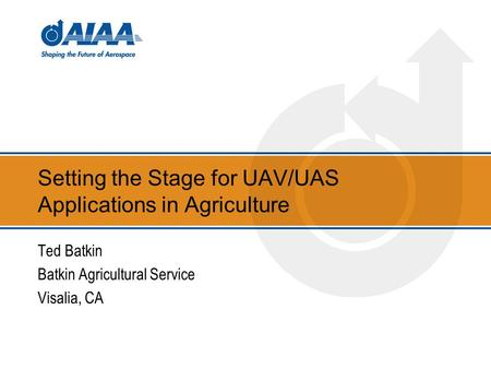 Setting the Stage for UAV/UAS Applications in Agriculture Ted Batkin Batkin Agricultural Service Visalia, CA.