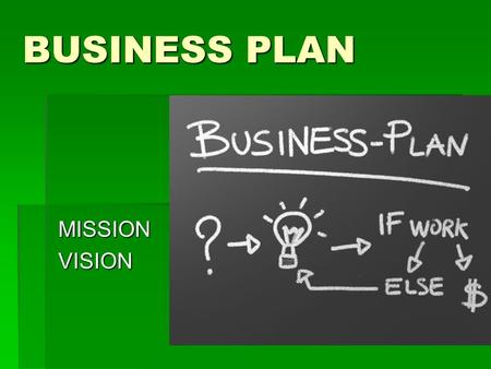 BUSINESS PLAN MISSIONVISION. PURPOSE 1.Helps focus and research the business's development development 2.Provides framework for strategies over the next.