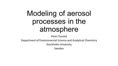 Modeling of aerosol processes in the atmosphere Peter Tunved Department of Environmental Science and Analytical Chemistry Stockholm University Sweden.