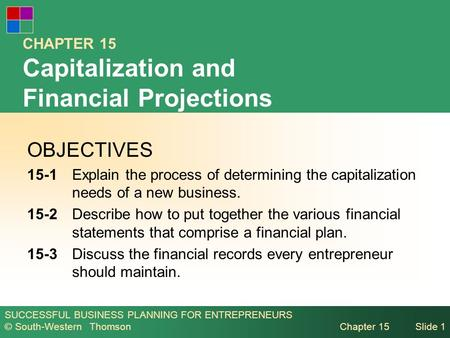 SUCCESSFUL BUSINESS PLANNING FOR ENTREPRENEURS © South-Western Thomson Chapter 15Slide 1 CHAPTER 15 Capitalization and Financial Projections OBJECTIVES.