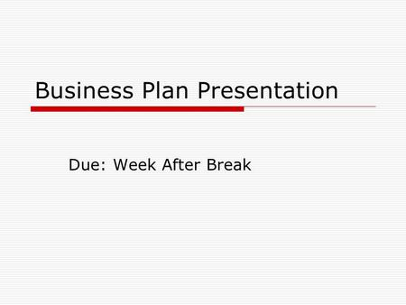 Business Plan Presentation Due: Week After Break.