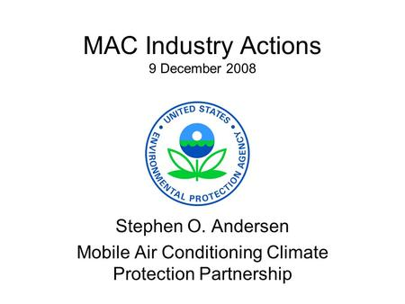 MAC Industry Actions 9 December 2008 Stephen O. Andersen Mobile Air Conditioning Climate Protection Partnership.