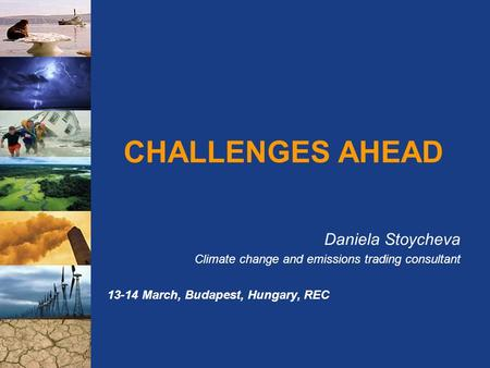 CHALLENGES AHEAD Daniela Stoycheva Climate change and emissions trading consultant 13-14 March, Budapest, Hungary, REC.