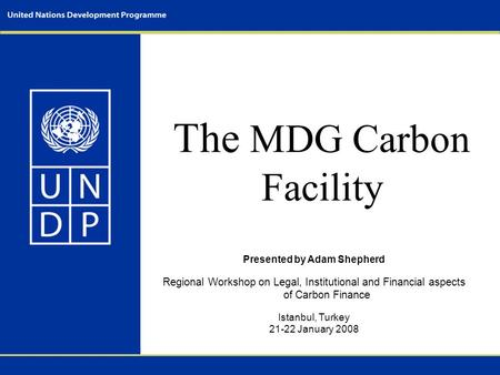 The MDG Carbon Facility Presented by Adam Shepherd Regional Workshop on Legal, Institutional and Financial aspects of Carbon Finance Istanbul, Turkey 21-22.