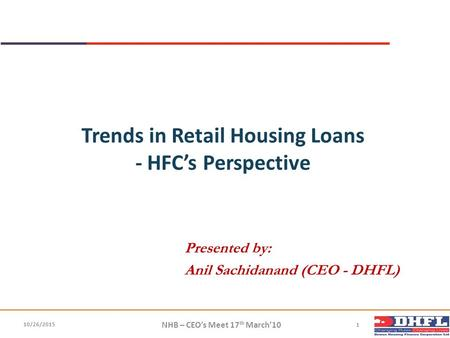 Trends in Retail Housing Loans - HFC's Perspective Presented by: Anil Sachidanand (CEO - DHFL) NHB – CEO's Meet 17 th March'10 1 10/26/2015.