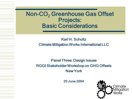 Non-CO 2 Greenhouse Gas Offset Projects: Basic Considerations Karl H. Schultz Climate Mitigation Works International LLC Panel Three: Design Issues RGGI.