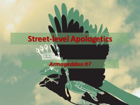 "Street-level Apologetics Armageddon It?. Review Apologetics= lit. ""a defense of"" (Acts 26:2) Apologetics is knowing what I believe, why I believe it,"
