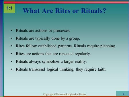 Copyright © Harcourt Religion Publishers 1 Rituals are actions or processes. Rituals are typically done by a group. Rites follow established patterns.