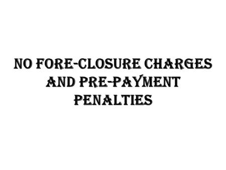 No fore-closure charges and pre-payment penalties.