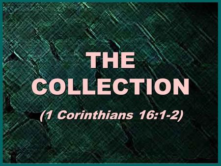 THE COLLECTION (1 Corinthians 16:1-2) THE COLLECTION (1 Corinthians 16:1-2)