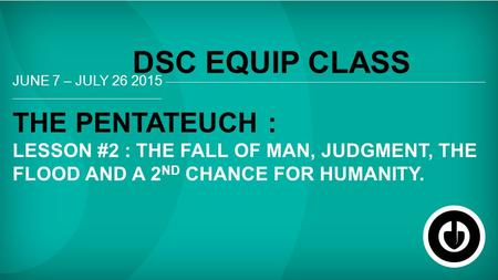 JUNE 7 – JULY 26 2015 THE PENTATEUCH : LESSON #2 : THE FALL OF MAN, JUDGMENT, THE FLOOD AND A 2 ND CHANCE FOR HUMANITY. DSC EQUIP CLASS.