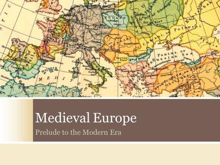 Medieval Europe Prelude to the Modern Era. Ancient World 5000 B.C. – 500 A. D. Medieval World 500 A.D. – 1500 A. D. Modern World 1500 A.D. – Present.