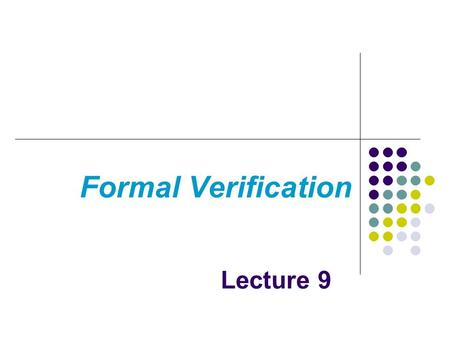 Formal Verification Lecture 9. Formal Verification Formal verification relies on Descriptions of the properties or requirements Descriptions of systems.