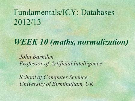 Fundamentals/ICY: Databases 2012/13 WEEK 10 (maths, normalization) John Barnden Professor of Artificial Intelligence School of Computer Science University.