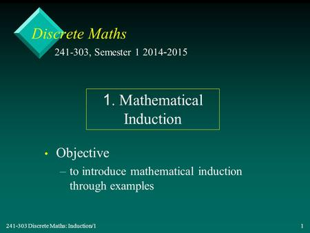 241-303 Discrete Maths: Induction/1 1 Discrete Maths Objective – –to introduce mathematical induction through examples 241-303, Semester 1 2014-2015 1.