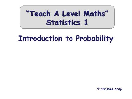 "Introduction to Probability © Christine Crisp ""Teach A Level Maths"" Statistics 1."
