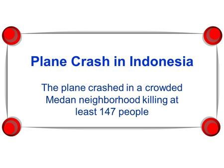 Plane Crash in Indonesia The plane crashed in a crowded Medan neighborhood killing at least 147 people.