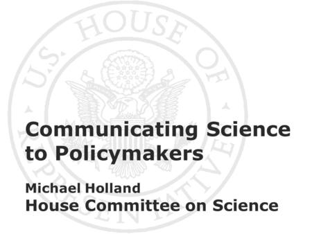 Communicating Science to Policymakers Michael Holland House Committee on Science.