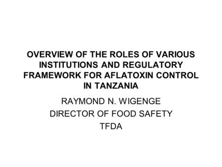 OVERVIEW OF THE ROLES OF VARIOUS INSTITUTIONS AND REGULATORY FRAMEWORK FOR AFLATOXIN CONTROL IN TANZANIA RAYMOND N. WIGENGE DIRECTOR OF FOOD SAFETY TFDA.
