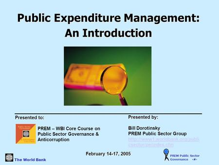 The World Bank PREM Public Sector Governance 1 Public Expenditure Management: An Introduction Presented to: PREM – WBI Core Course on Public Sector Governance.