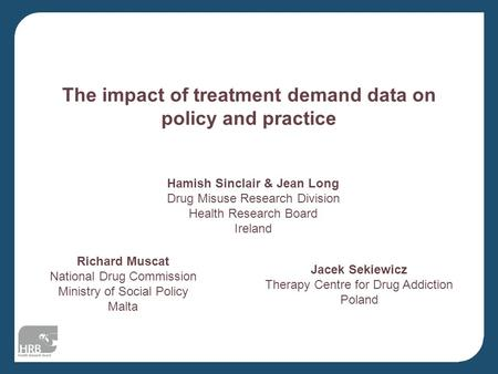 The impact of treatment demand data on policy and practice Hamish Sinclair & Jean Long Drug Misuse Research Division Health Research Board Ireland Richard.